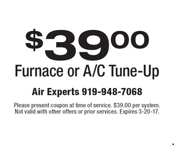 $39.00 Furnace or A/C Tune-Up. Please present coupon at time of service. $39.00 per system. Not valid with other offers or prior services. Expires 3-20-17.