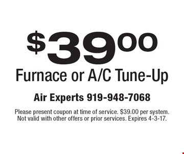 $39.00 Furnace or A/C Tune-Up. Please present coupon at time of service. $39.00 per system. Not valid with other offers or prior services. Expires 4-3-17.