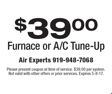 $39.00 Furnace or A/C Tune-Up. Please present coupon at time of service. $39.00 per system. Not valid with other offers or prior services. Expires 5-8-17.