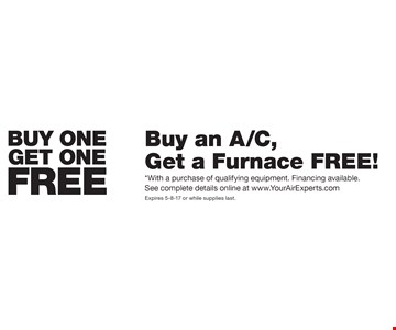 Buy One Get One Free! Buy an A/C, Get a Furnace Free! *With a purchase of qualifying equipment. Financing available. See complete details online at www.YourAirExperts.com. Expires 5-8-17 or while supplies last.
