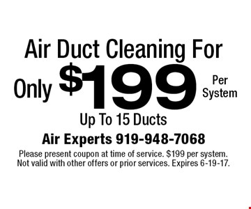 Only $199 Per System for Air Duct Cleaning. Up To 15 Ducts. Please present coupon at time of service. $199 per system. Not valid with other offers or prior services. Expires 6-19-17.