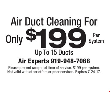 Air Duct Cleaning For Only $199 Per System. Up To 15 Ducts. Please present coupon at time of service. $199 per system. Not valid with other offers or prior services. Expires 7-24-17.