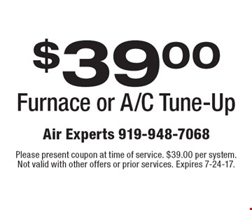 $39.00 Furnace or A/C Tune-Up. Please present coupon at time of service. $39.00 per system. Not valid with other offers or prior services. Expires 7-24-17.