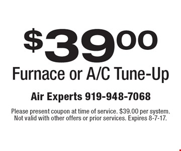 $39.00 Furnace or A/C Tune-Up. Please present coupon at time of service. $39.00 per system. Not valid with other offers or prior services. Expires 8-7-17.
