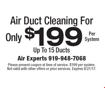 Only $199 Per System Air Duct Cleaning Up To 15 Ducts. Please present coupon at time of service. $199 per system. Not valid with other offers or prior services. Expires 8/21/17.