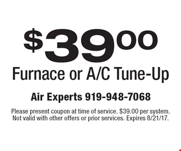 $39.00 Furnace or A/C Tune-Up. Please present coupon at time of service. $39.00 per system. Not valid with other offers or prior services. Expires 8/21/17.
