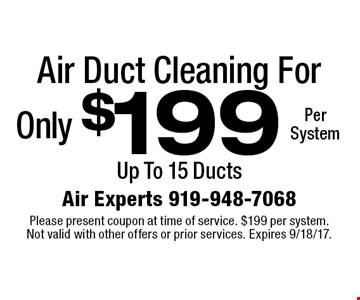 Air Duct Cleaning For Only $199 Per System. Up To 15 Ducts. Please present coupon at time of service. $199 per system. Not valid with other offers or prior services. Expires 9/18/17.