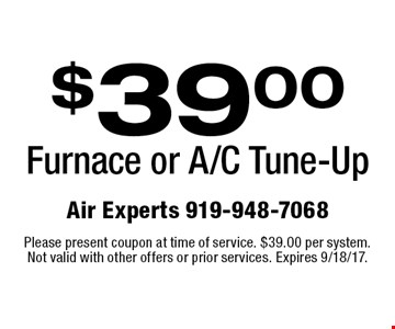 $39.00 Furnace or A/C Tune-Up. Please present coupon at time of service. $39.00 per system. Not valid with other offers or prior services. Expires 9/18/17.