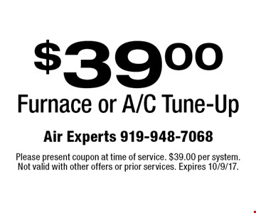 $39.00 Furnace or A/C Tune-Up. Please present coupon at time of service. $39.00 per system. Not valid with other offers or prior services. Expires 10/9/17.