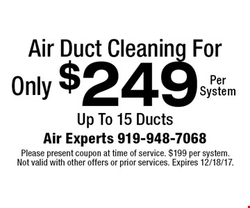 Air Duct Cleaning For Only $249Per System. Up To 15 Ducts. Please present coupon at time of service. $199 per system. Not valid with other offers or prior services. Expires 12/18/17.