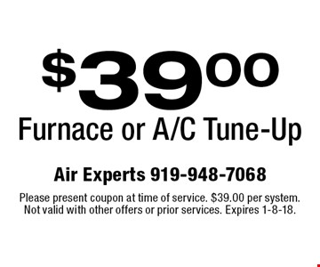 $39.00 Furnace or A/C Tune-Up. Please present coupon at time of service. $39.00 per system. Not valid with other offers or prior services. Expires 1-8-18.
