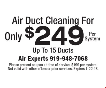 Air Duct Cleaning For Only $249 Per System Up To 15 Ducts. Please present coupon at time of service. $199 per system. Not valid with other offers or prior services. Expires 1-22-18.