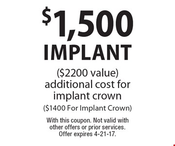 $1,500 Implant ($2200 value) additional cost for implant crown ($1400 For Implant Crown). With this coupon. Not valid with other offers or prior services. Offer expires 4-21-17.