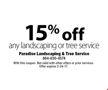 15% off any landscaping or tree service. With this coupon. Not valid with other offers or prior services. Offer expires 2-24-17.
