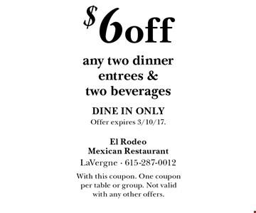 $6 off any two dinner entrees & two beverages DINE IN ONLY. Offer expires 3/10/17. With this coupon. One coupon per table or group. Not valid with any other offers.