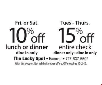 Frid. or Sat. 10% off lunch or dinner, dine in only Tues. - Thurs. 15% off entire check, dinner only - dine in only. With this coupon. Not valid with other offers. Offer expires 12-2-16.