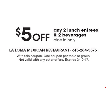 $5 off any 2 lunch entrees & 2 beverages. Dine in only. With this coupon. One coupon per table or group. Not valid with any other offers. Expires 3-10-17.