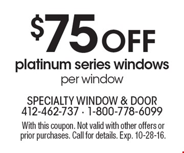 $75 Off platinum series windows per window. With this coupon. Not valid with other offers or prior purchases. Call for details. Exp. 10-28-16.