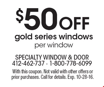$50 Off gold series windows per window. With this coupon. Not valid with other offers or prior purchases. Call for details. Exp. 10-28-16.