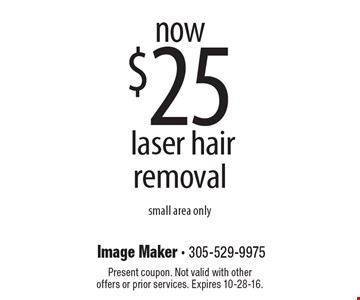 now $25 laser hair removal. small area only. Present coupon. Not valid with other offers or prior services. Expires 10-28-16.