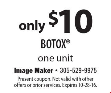 only $10 BOTOX. one unit. Present coupon. Not valid with other offers or prior services. Expires 10-28-16.