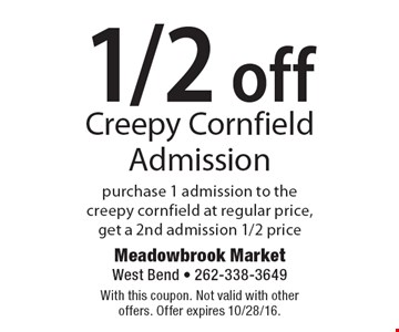 1/2 Off Creepy Cornfield Admission. Purchase 1 admission to the creepy cornfield at regular price, get a 2nd admission 1/2 price. With this coupon. Not valid with other offers. Offer expires 10/28/16.