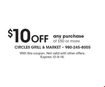 $10 Off any purchase of $50 or more. With this coupon. Not valid with other offers. Expires 12-9-16.