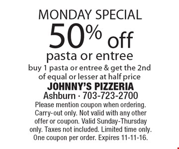 Monday Special! 50% off pasta or entree. Buy 1 pasta or entree & get the 2nd of equal or lesser at half price. Please mention coupon when ordering. Carry-out only. Not valid with any other offer or coupon. Valid Sunday-Thursday only. Taxes not included. Limited time only. One coupon per order. Expires 11-11-16.