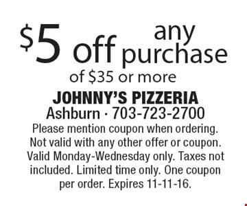 $5 off any purchase of $35 or more. Please mention coupon when ordering.Not valid with any other offer or coupon. Valid Monday-Wednesday only. Taxes not included. Limited time only. One coupon per order. Expires 11-11-16.