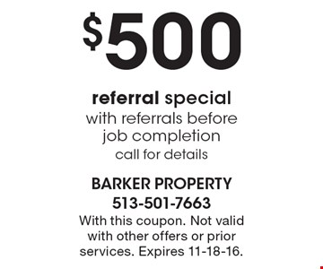 $500 referral special with referrals before job completion. Call for details. With this coupon. Not valid with other offers or prior services. Expires 11-18-16.