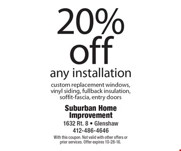 20% off any installation custom replacement windows, vinyl siding, fullback insulation, soffit-fascia, entry doors. With this coupon. Not valid with other offers or prior services. Offer expires 10-28-16.