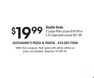 $19.99 Double Deals. 2 Large Plain pizzas $19.99 or 2 X Large plain pizzas $21.99. With this coupon. Not valid with other offers or prior purchases. Expires 10-28-16.