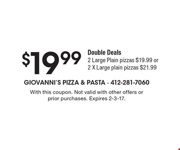 $19.99 Double Deals2 Large Plain pizzas $19.99 or2 X Large plain pizzas $21.99. With this coupon. Not valid with other offers or prior purchases. Expires 2-3-17.