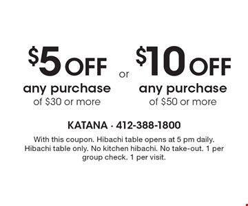 $5 Off any purchase of $30 or more OR $10 Off any purchase of $50 or more. With this coupon. Hibachi table opens at 5 pm daily. Hibachi table only. No kitchen hibachi. No take-out. 1 per group check. 1 per visit.