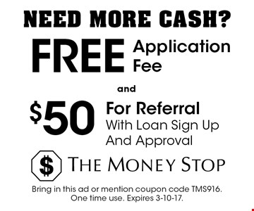 Need more cash? $50 for referral with loan sign up and approval. Free application fee. Bring in this ad or mention coupon code TMS916. One time use. Expires 3-10-17.