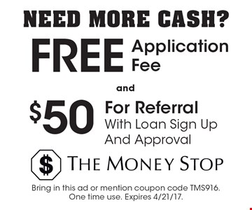 NEED MORE CASH? Free Application Fee & $50 For Referral With Loan Sign Up & Approval. Bring in this ad or mention coupon code TMS916.One time use. Expires 4/21/17.