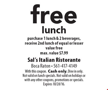 Free lunch. Purchase 1 lunch & 2 beverages, receive 2nd lunch of equal or lesser value free, max. value $7.99. With this coupon. Cash only. Dine in only. Not valid on lunch specials. Not valid on holidays or with any other coupons, promotions or specials. Expires 10/28/16.