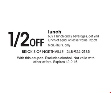 1/2 Off Lunch. Buy 1 lunch and 2 beverages, get 2nd lunch of equal or lesser value 1/2 off. Mon.-Thurs. only. With this coupon. Excludes alcohol. Not valid with other offers. Expires 12-2-16.