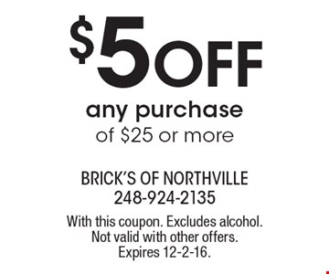 $5 Off Any Purchase Of $25 Or More. With this coupon. Excludes alcohol. Not valid with other offers. Expires 12-2-16.