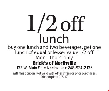1/2 off lunch. Buy one lunch and two beverages, get one lunch of equal or lesser value 1/2 off. Mon.-Thurs. only. With this coupon. Not valid with other offers or prior purchases. Offer expires 2/3/17.