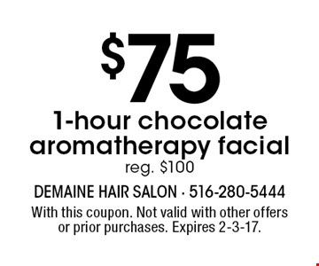 $751-hour chocolate aromatherapy facial reg. $100. With this coupon. Not valid with other offers or prior purchases. Expires 2-3-17.