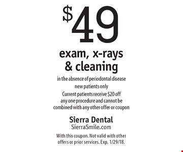 $49 exam, x-rays & cleaning in the absence of periodontal disease. New patients only. Current patients receive $20 off any one procedure and cannot be combined with any other offer or coupon. With this coupon. Not valid with other offers or prior services. Exp. 1/29/18.