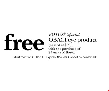 BOTOX Special free OBAGI eye product (valued at $99) with the purchase of 25 units of Botox. Must mention CLIPPER. Expires 12-9-16. Cannot be combined.