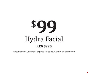 $99 Hydra Facial. Reg $220. Must mention CLIPPER. Expires 10-28-16. Cannot be combined.