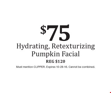 $75 Hydrating, Retexturizing Pumpkin Facial. Reg $120. Must mention CLIPPER. Expires 10-28-16. Cannot be combined.