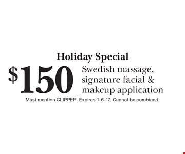 Holiday Special $150 Swedish massage, signature facial & makeup application. Must mention CLIPPER. Expires 1-6-17. Cannot be combined.
