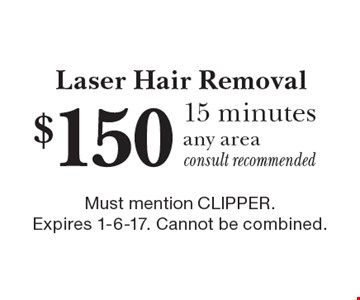 Laser Hair Removal $150 15 minutes, any area, consult recommended. Must mention CLIPPER. Expires 1-6-17. Cannot be combined.