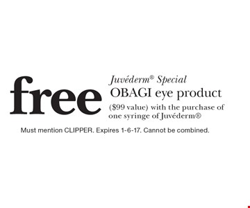 Juvederm Special free OBAGI eye product ($99 value) with the purchase of one syringe of Juvederm. Must mention CLIPPER. Expires 1-6-17. Cannot be combined.