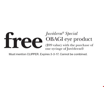Juvederm® Special. Free OBAGI Eye Product ($99 Value) With The Purchase Of One Syringe Of Juvederm®. Must mention CLIPPER. Expires 3-3-17. Cannot be combined.