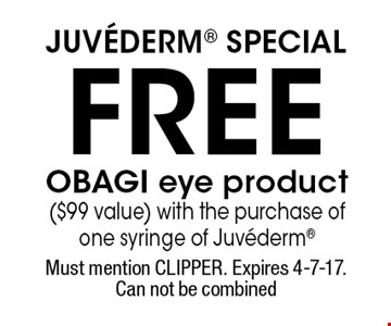 Juvederm Special. FREE OBAGI eye product ($99 value) with the purchase of one syringe of Juvederm. Must mention CLIPPER. Expires 4-7-17. Can not be combined.